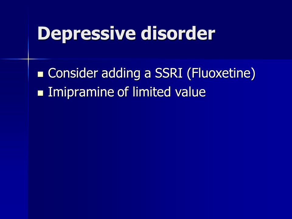 Depressive disorder Consider adding a SSRI (Fluoxetine) Consider adding a SSRI (Fluoxetine) Imipramine of limited value Imipramine of limited value