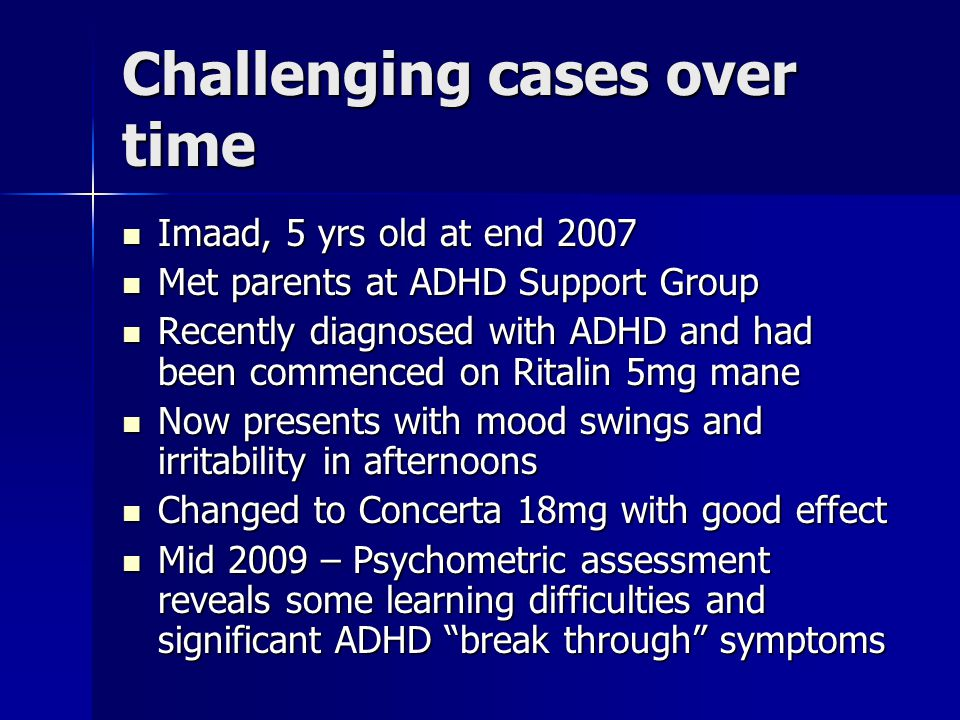 Challenging cases over time Imaad, 5 yrs old at end 2007 Imaad, 5 yrs old at end 2007 Met parents at ADHD Support Group Met parents at ADHD Support Group Recently diagnosed with ADHD and had been commenced on Ritalin 5mg mane Recently diagnosed with ADHD and had been commenced on Ritalin 5mg mane Now presents with mood swings and irritability in afternoons Now presents with mood swings and irritability in afternoons Changed to Concerta 18mg with good effect Changed to Concerta 18mg with good effect Mid 2009 – Psychometric assessment reveals some learning difficulties and significant ADHD break through symptoms Mid 2009 – Psychometric assessment reveals some learning difficulties and significant ADHD break through symptoms