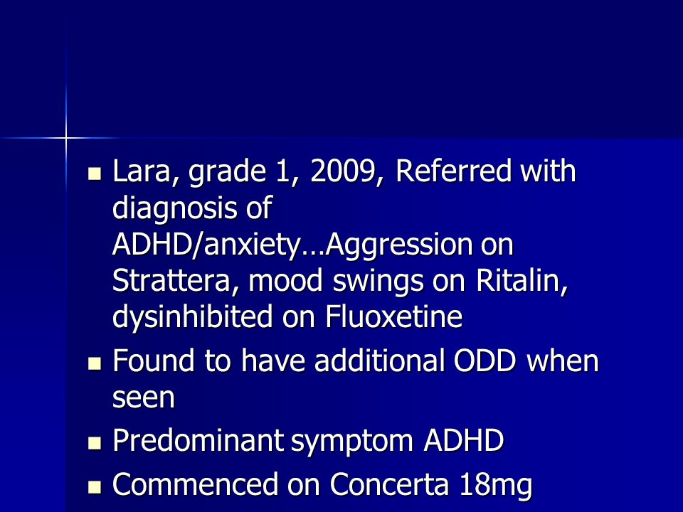 Lara, grade 1, 2009, Referred with diagnosis of ADHD/anxiety…Aggression on Strattera, mood swings on Ritalin, dysinhibited on Fluoxetine Lara, grade 1