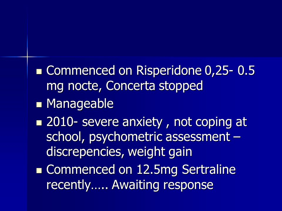 Commenced on Risperidone 0,25- 0.5 mg nocte, Concerta stopped Commenced on Risperidone 0,25- 0.5 mg nocte, Concerta stopped Manageable Manageable 2010