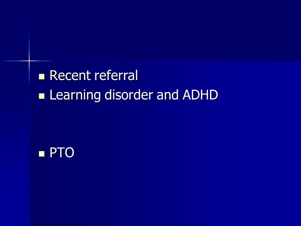 Recent referral Recent referral Learning disorder and ADHD Learning disorder and ADHD PTO PTO