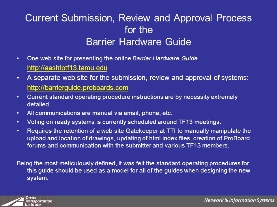Current Submission, Review and Approval Process for the Barrier Hardware Guide One web site for presenting the online Barrier Hardware Guide http://aashtotf13.tamu.edu A separate web site for the submission, review and approval of systems: http://barrierguide.proboards.com Current standard operating procedure instructions are by necessity extremely detailed.