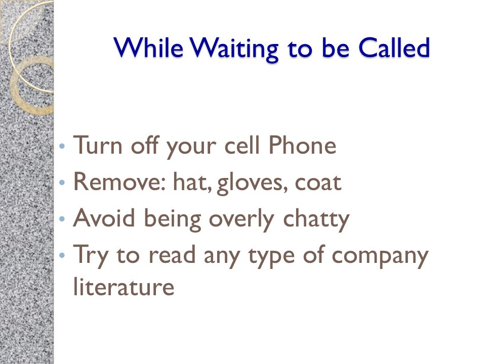 While Waiting to be Called Turn off your cell Phone Remove: hat, gloves, coat Avoid being overly chatty Try to read any type of company literature