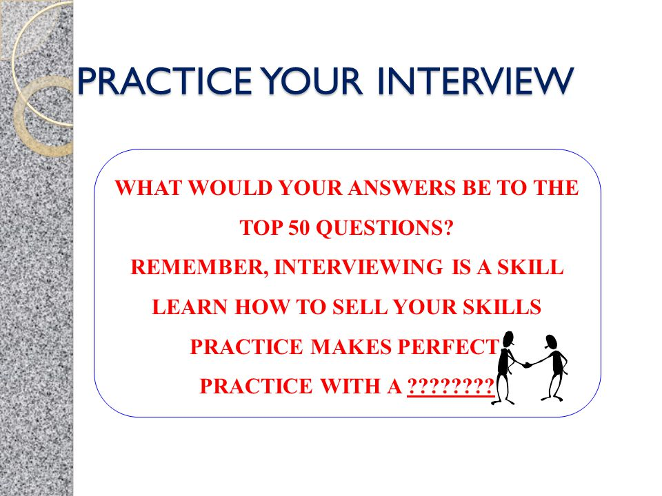 PRACTICE YOUR INTERVIEW WHAT WOULD YOUR ANSWERS BE TO THE TOP 50 QUESTIONS? REMEMBER, INTERVIEWING IS A SKILL LEARN HOW TO SELL YOUR SKILLS PRACTICE M