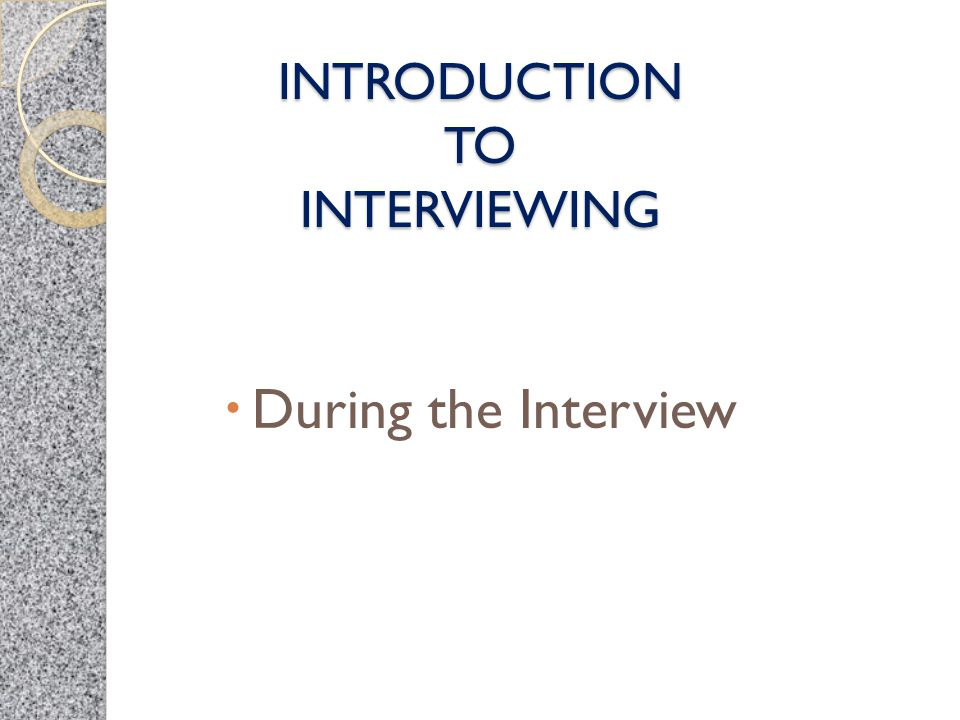 INTRODUCTION TO INTERVIEWING  During the Interview