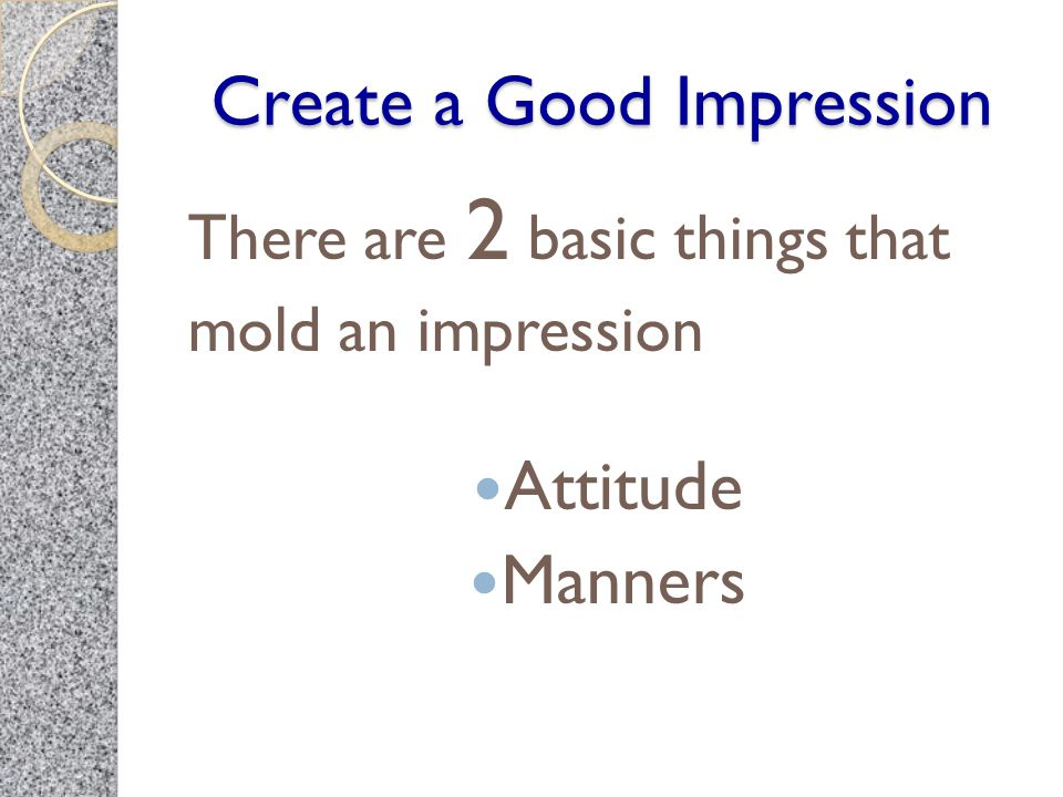 Create a Good Impression There are 2 basic things that mold an impression Attitude Manners