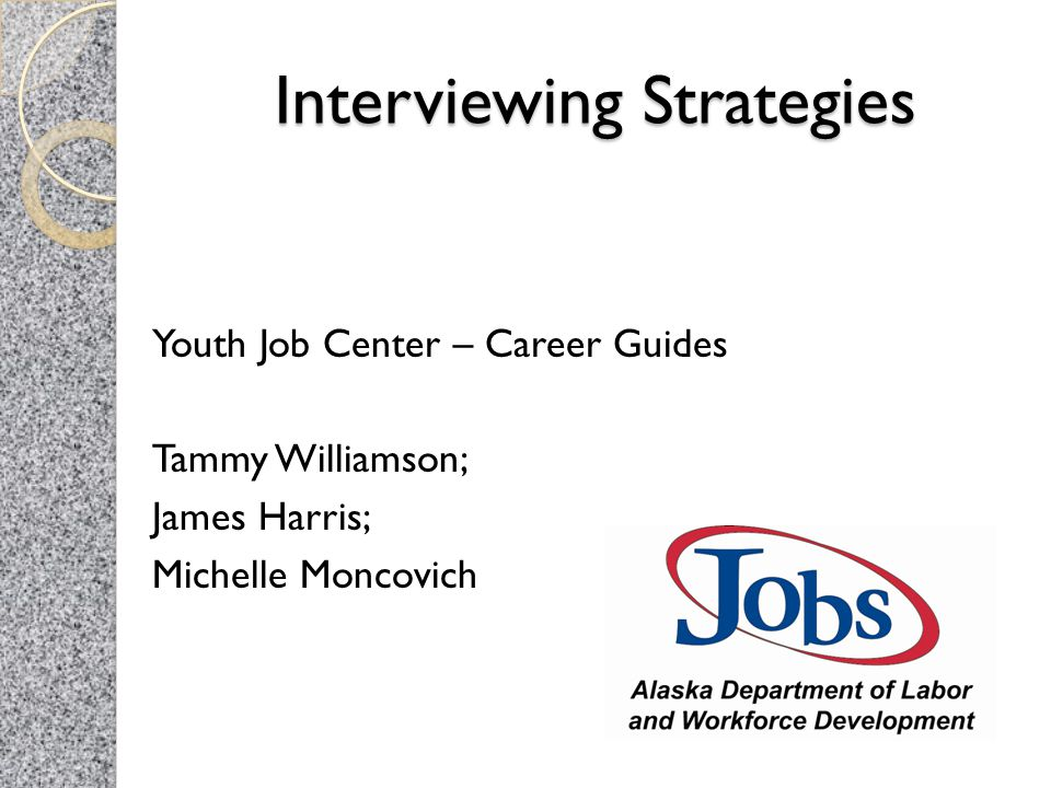 Interviewing Strategies Youth Job Center – Career Guides Tammy Williamson; James Harris; Michelle Moncovich