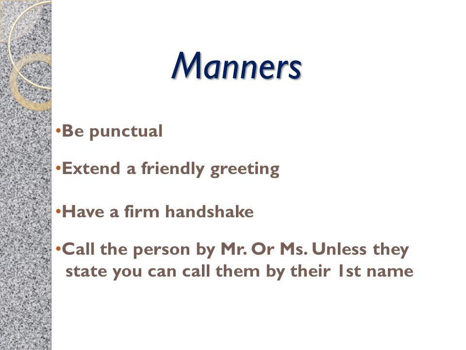 Manners Be punctual Extend a friendly greeting Have a firm handshake Call the person by Mr. Or Ms. Unless they state you can call them by their 1st na