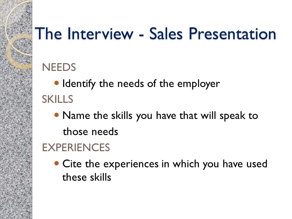 The Interview - Sales Presentation NEEDS Identify the needs of the employer SKILLS Name the skills you have that will speak to those needs EXPERIENCES
