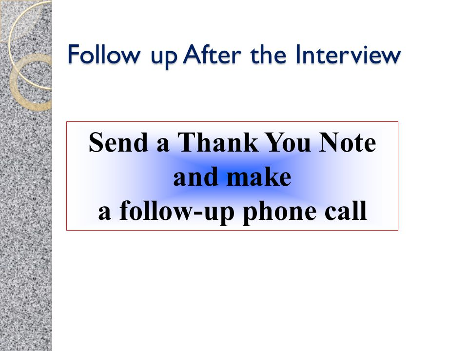 Follow up After the Interview Send a Thank You Note and make a follow-up phone call