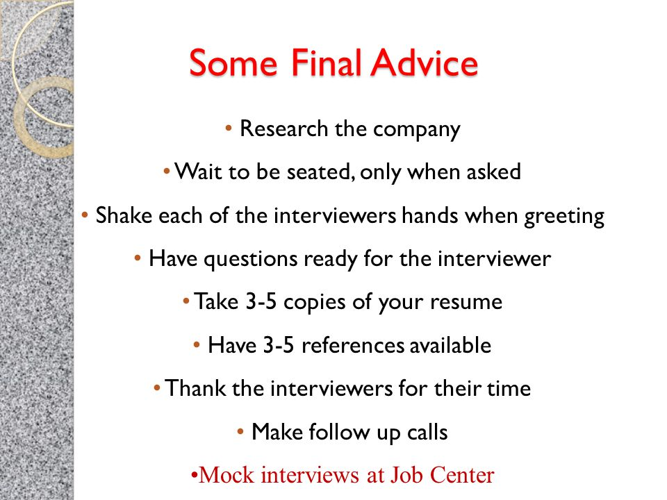 Some Final Advice Research the company Wait to be seated, only when asked Shake each of the interviewers hands when greeting Have questions ready for the interviewer Take 3-5 copies of your resume Have 3-5 references available Thank the interviewers for their time Make follow up calls Mock interviews at Job Center