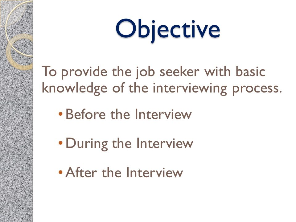 Objective To provide the job seeker with basic knowledge of the interviewing process. Before the Interview During the Interview After the Interview