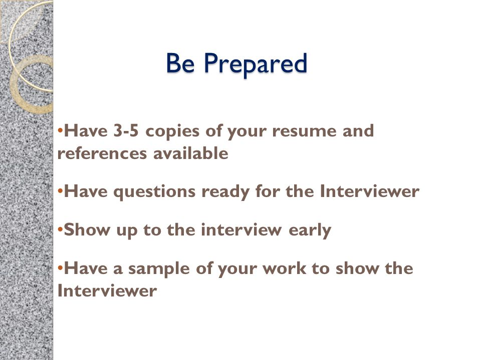 Be Prepared Have 3-5 copies of your resume and references available Have questions ready for the Interviewer Show up to the interview early Have a sam