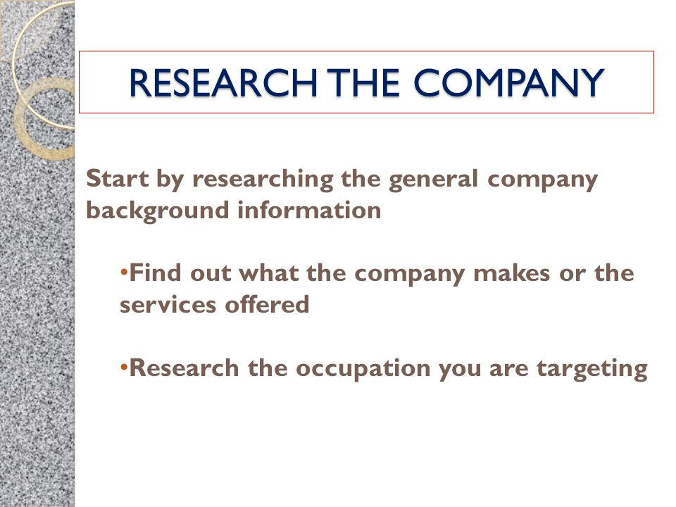 RESEARCH THE COMPANY Start by researching the general company background information Find out what the company makes or the services offered Research