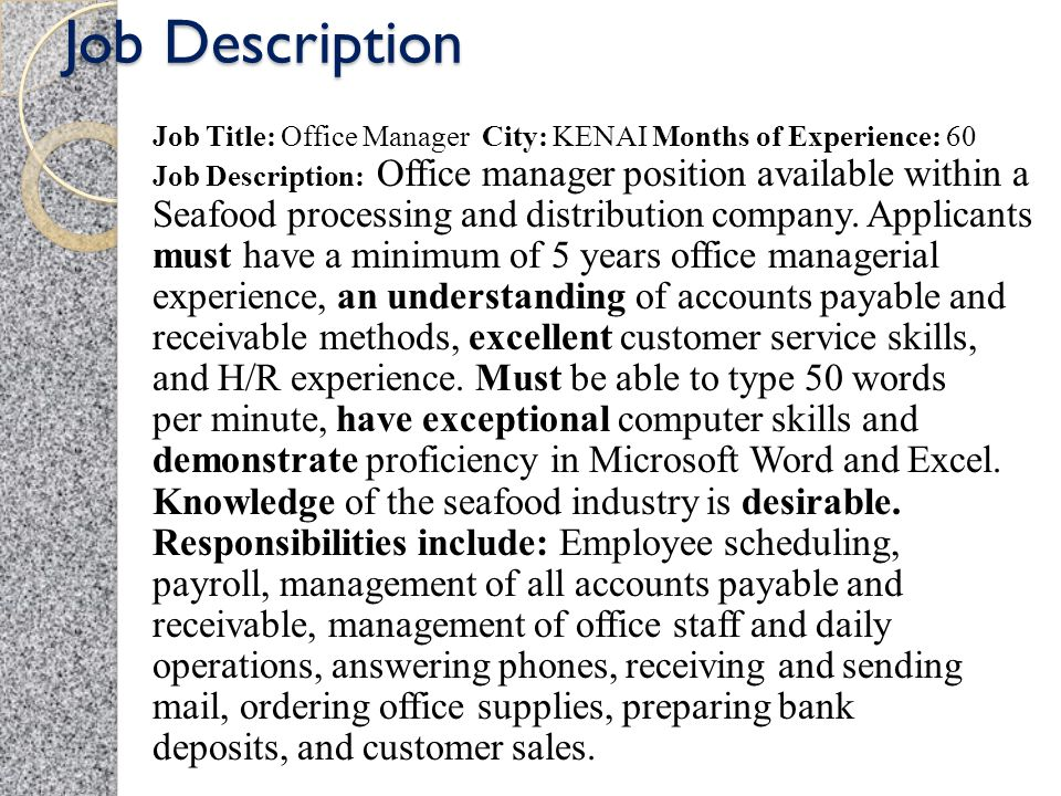 Job Description Job Title: Office Manager City: KENAI Months of Experience: 60 Job Description: Office manager position available within a Seafood processing and distribution company.