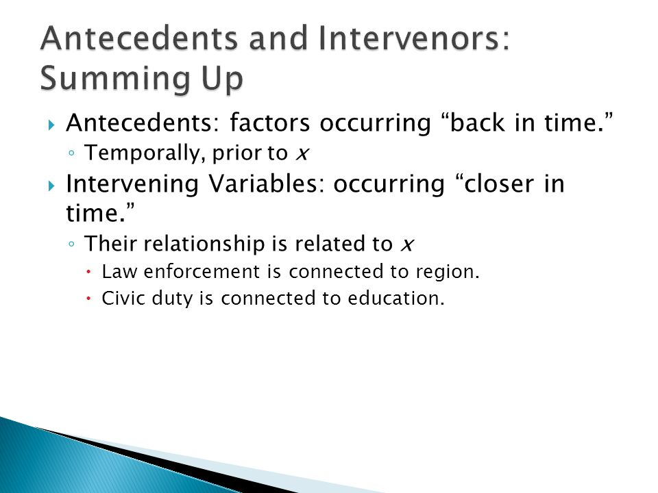  Antecedents: factors occurring back in time. ◦ Temporally, prior to x  Intervening Variables: occurring closer in time. ◦ Their relationship is related to x  Law enforcement is connected to region.