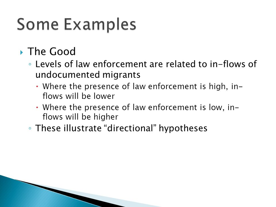  The Good ◦ Levels of law enforcement are related to in-flows of undocumented migrants  Where the presence of law enforcement is high, in- flows will be lower  Where the presence of law enforcement is low, in- flows will be higher ◦ These illustrate directional hypotheses