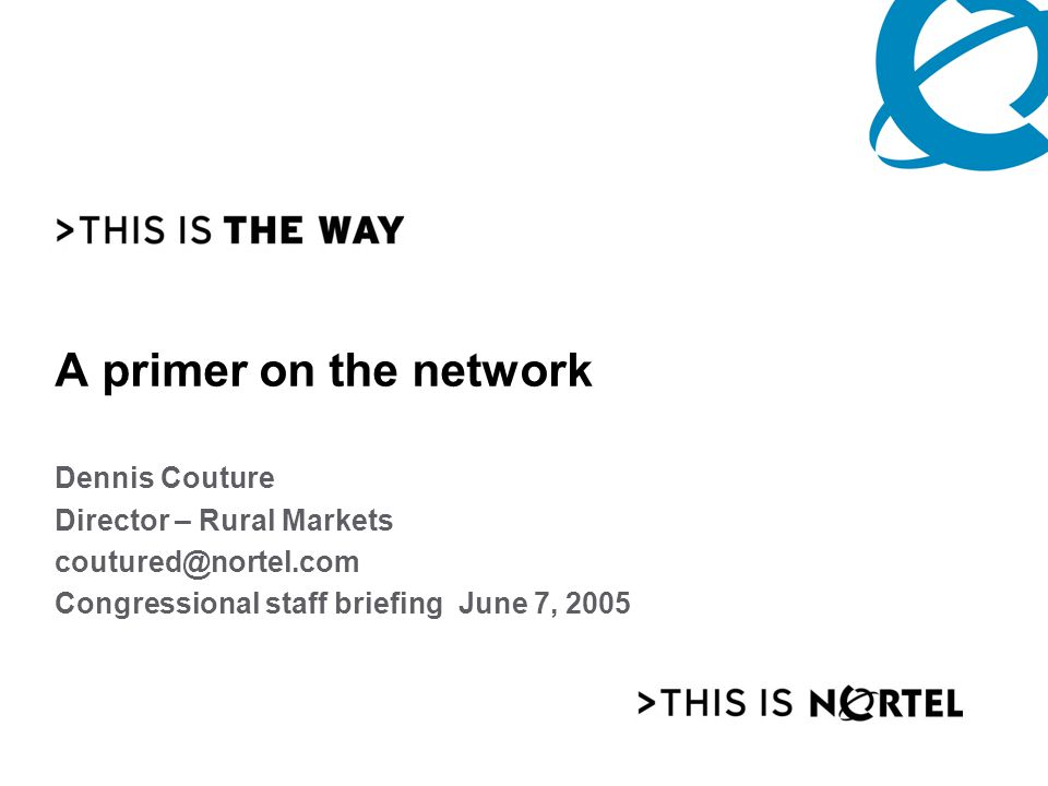 A primer on the network Dennis Couture Director – Rural Markets coutured@nortel.com Congressional staff briefing June 7, 2005