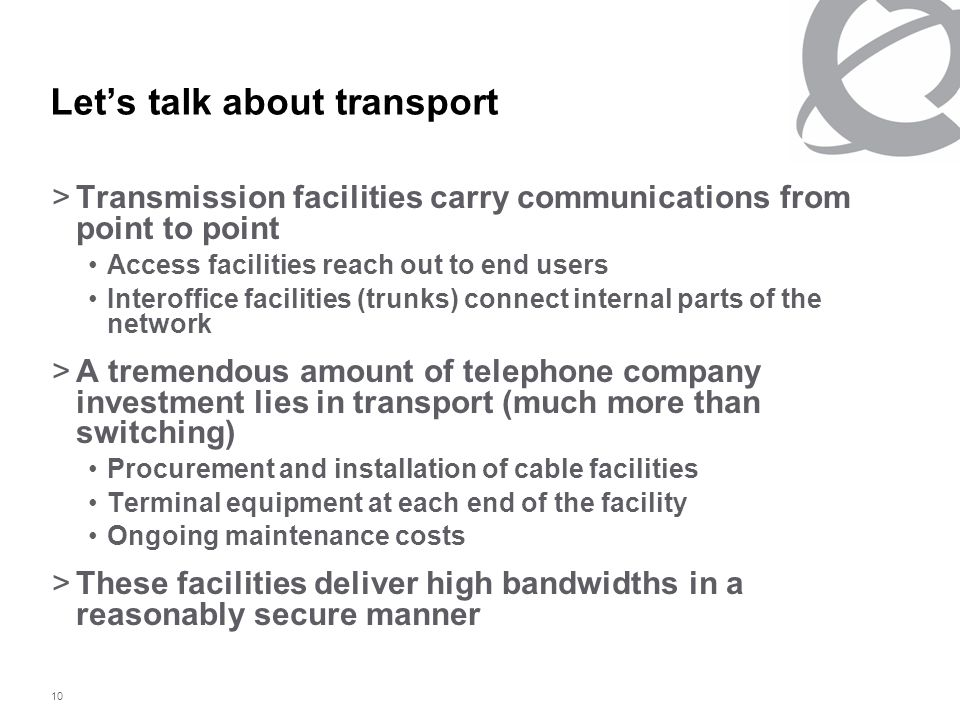 10 Let's talk about transport >Transmission facilities carry communications from point to point Access facilities reach out to end users Interoffice facilities (trunks) connect internal parts of the network >A tremendous amount of telephone company investment lies in transport (much more than switching) Procurement and installation of cable facilities Terminal equipment at each end of the facility Ongoing maintenance costs >These facilities deliver high bandwidths in a reasonably secure manner