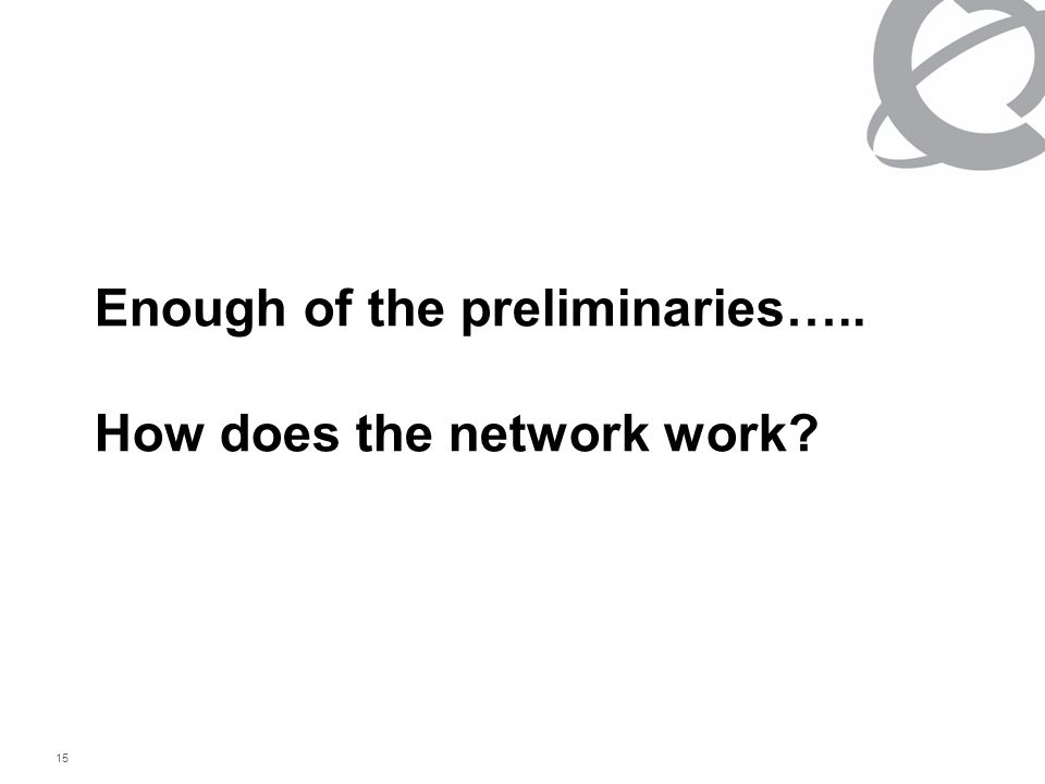 15 Enough of the preliminaries….. How does the network work