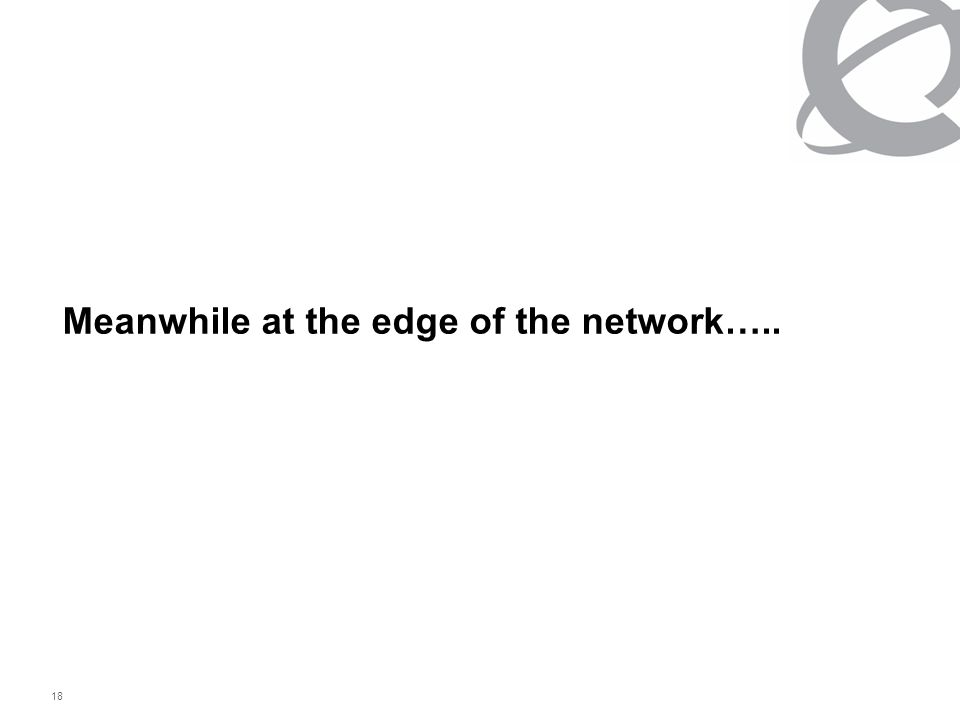 18 Meanwhile at the edge of the network…..