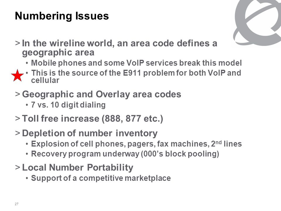 27 Numbering Issues >In the wireline world, an area code defines a geographic area Mobile phones and some VoIP services break this model This is the source of the E911 problem for both VoIP and cellular >Geographic and Overlay area codes 7 vs.