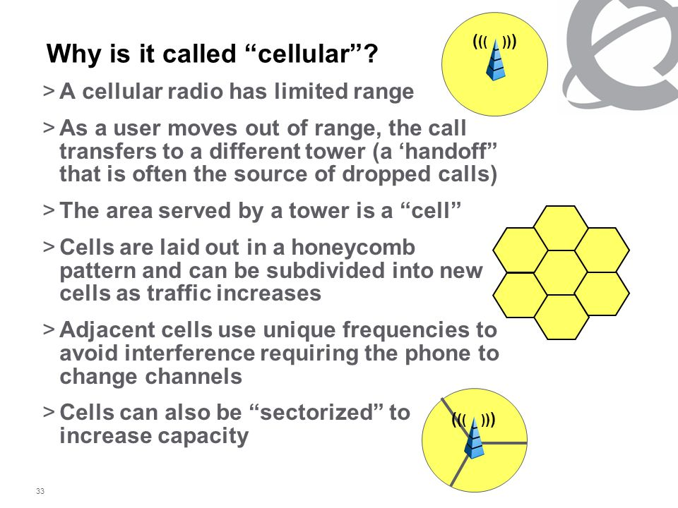 "33 Why is it called ""cellular""? >A cellular radio has limited range >As a user moves out of range, the call transfers to a different tower (a 'handoff"