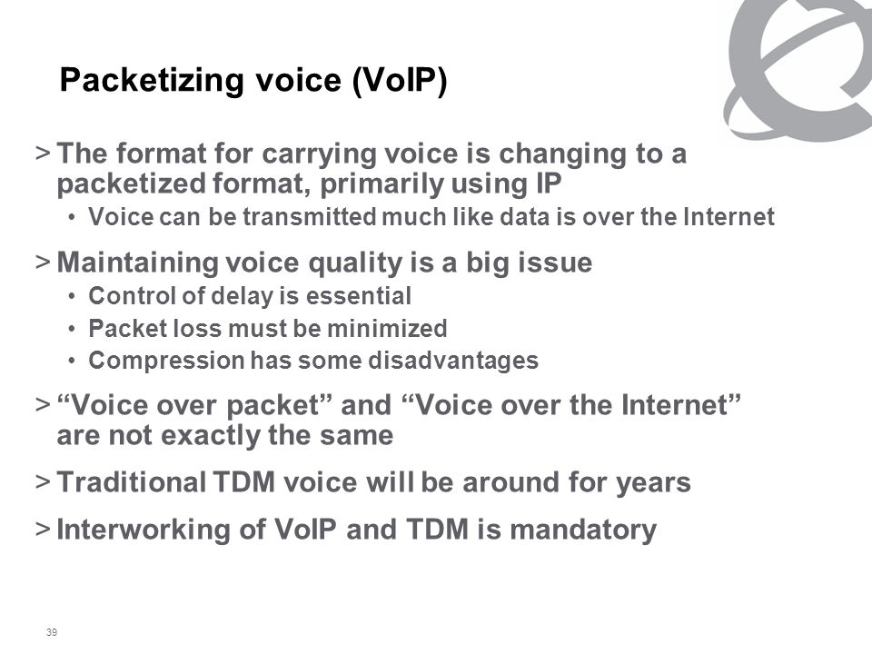 39 Packetizing voice (VoIP) >The format for carrying voice is changing to a packetized format, primarily using IP Voice can be transmitted much like data is over the Internet >Maintaining voice quality is a big issue Control of delay is essential Packet loss must be minimized Compression has some disadvantages > Voice over packet and Voice over the Internet are not exactly the same >Traditional TDM voice will be around for years >Interworking of VoIP and TDM is mandatory