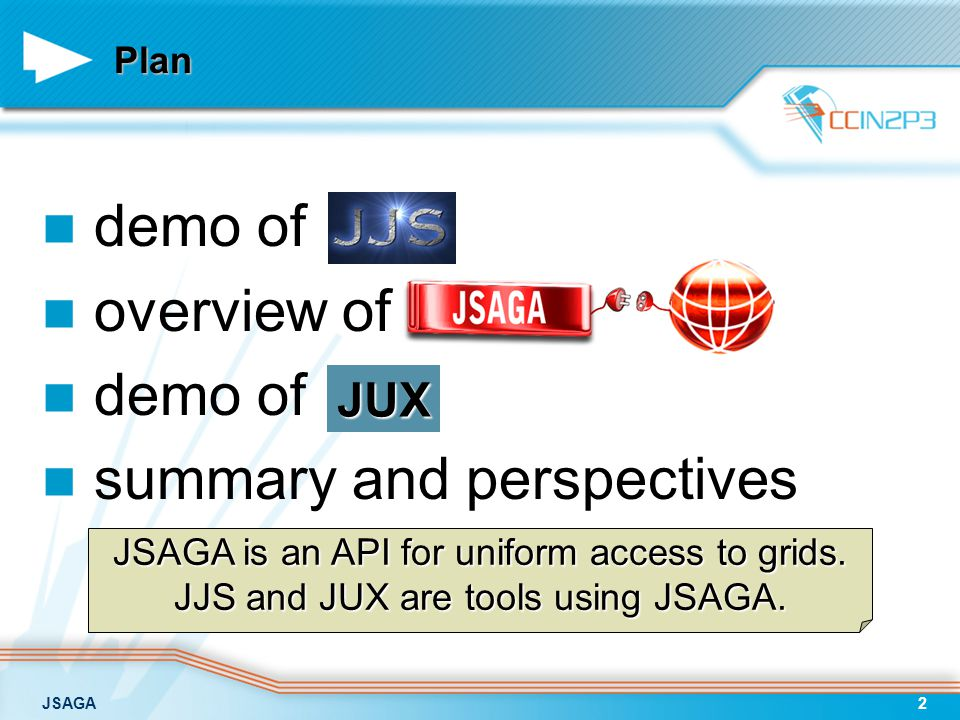 JSAGA2 Plan demo of overview of demo of summary and perspectives JUX JSAGA is an API for uniform access to grids.