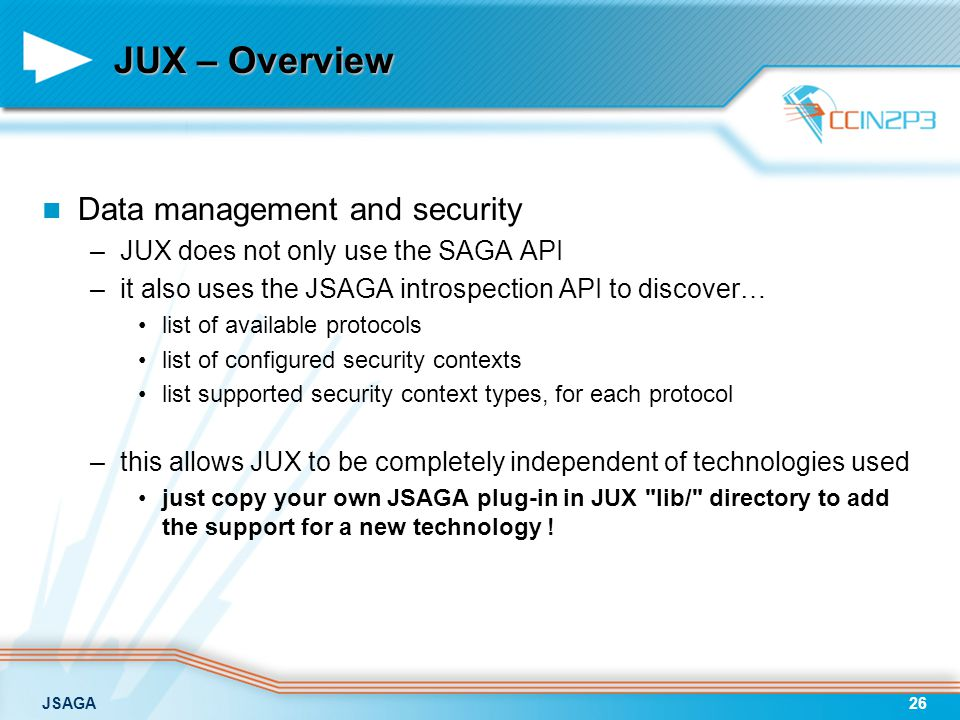 JSAGA26 JUX – Overview Data management and security –JUX does not only use the SAGA API –it also uses the JSAGA introspection API to discover… list of available protocols list of configured security contexts list supported security context types, for each protocol –this allows JUX to be completely independent of technologies used just copy your own JSAGA plug-in in JUX lib/ directory to add the support for a new technology !