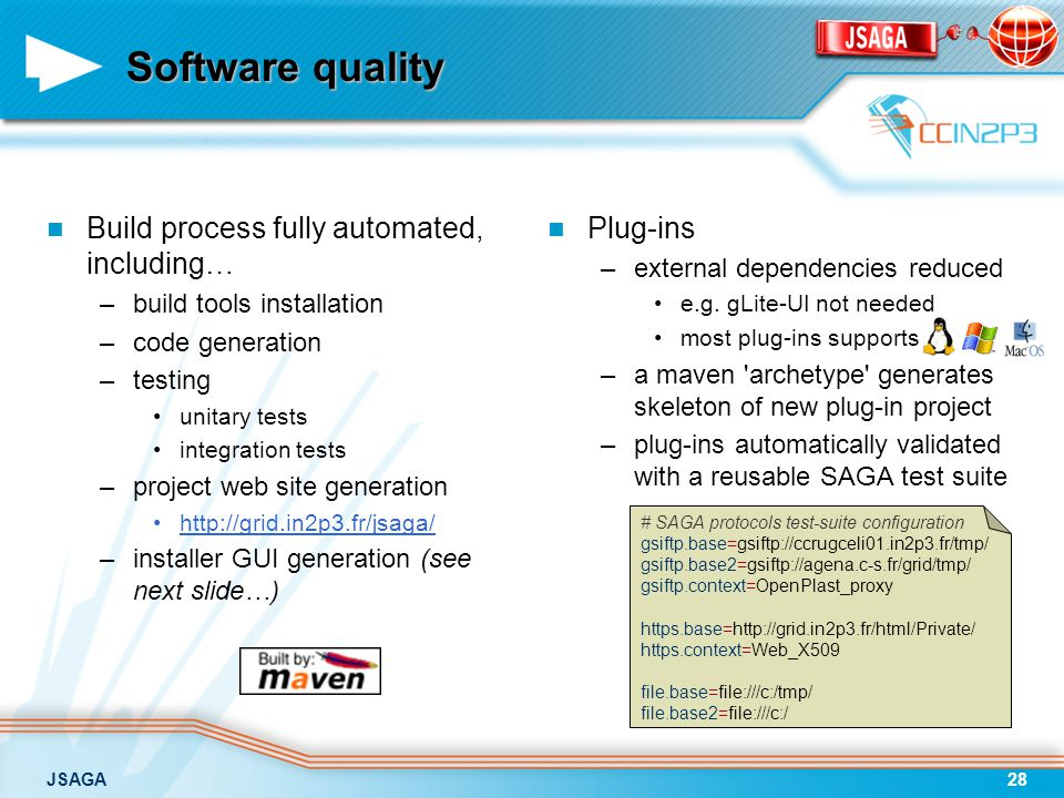 JSAGA28 Software quality Build process fully automated, including… –build tools installation –code generation –testing unitary tests integration tests –project web site generation http://grid.in2p3.fr/jsaga/ –installer GUI generation (see next slide…) Plug-ins –external dependencies reduced e.g.
