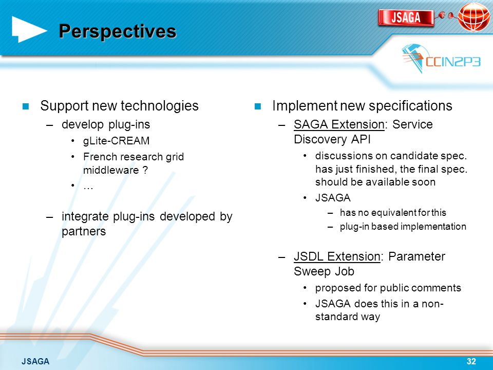JSAGA32 Perspectives Support new technologies –develop plug-ins gLite-CREAM French research grid middleware .