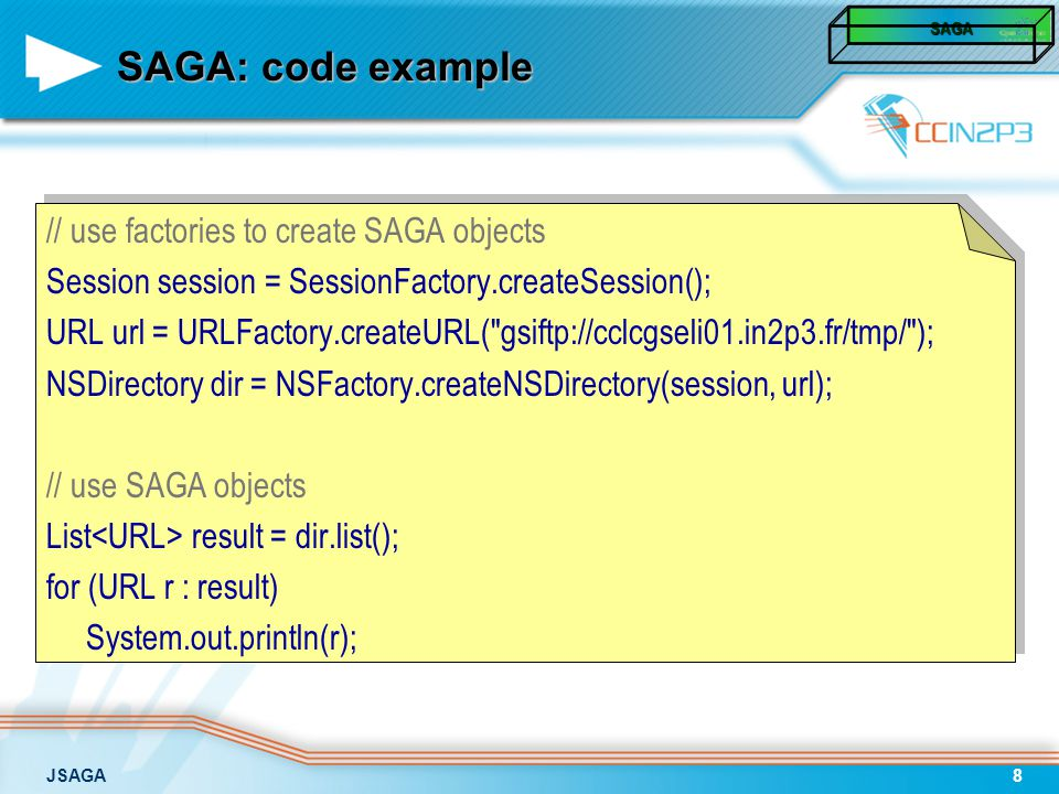 JSAGA8 SAGA: code example // use factories to create SAGA objects Session session = SessionFactory.createSession(); URL url = URLFactory.createURL( gsiftp://cclcgseli01.in2p3.fr/tmp/ ); NSDirectory dir = NSFactory.createNSDirectory(session, url); // use SAGA objects List result = dir.list(); for (URL r : result) System.out.println(r); SAGA SAGA