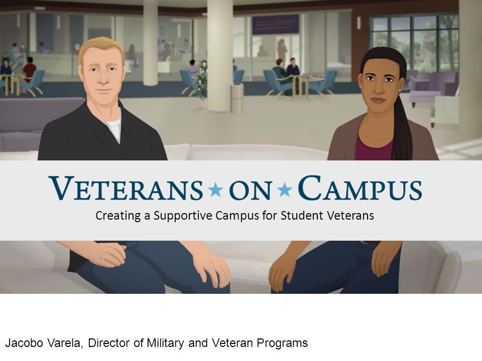Creating a Supportive Campus for Student Veterans Jacobo Varela, Director of Military and Veteran Programs