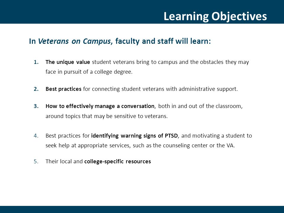 Research-based approach  Teaches techniques for supporting veterans, including how to approach students exhibiting signs of post-deployment stress and take appropriate action, such as making a referral to the school counselor  A gatekeeper is someone who has significant contact with students and, therefore, is ideally situated to notice warning signs of psychological distress  Potential Gatekeepers: Faculty, Adjuncts, TAs, Staff, Campus Safety Benefits:  The added value of a student veteran's unique perspective and experience to classroom discussions  Increase academic performance by alleviating stresses brought on by students' military experience  Increase faculty comfort with approaching students about concerns What is Gatekeeper Training?