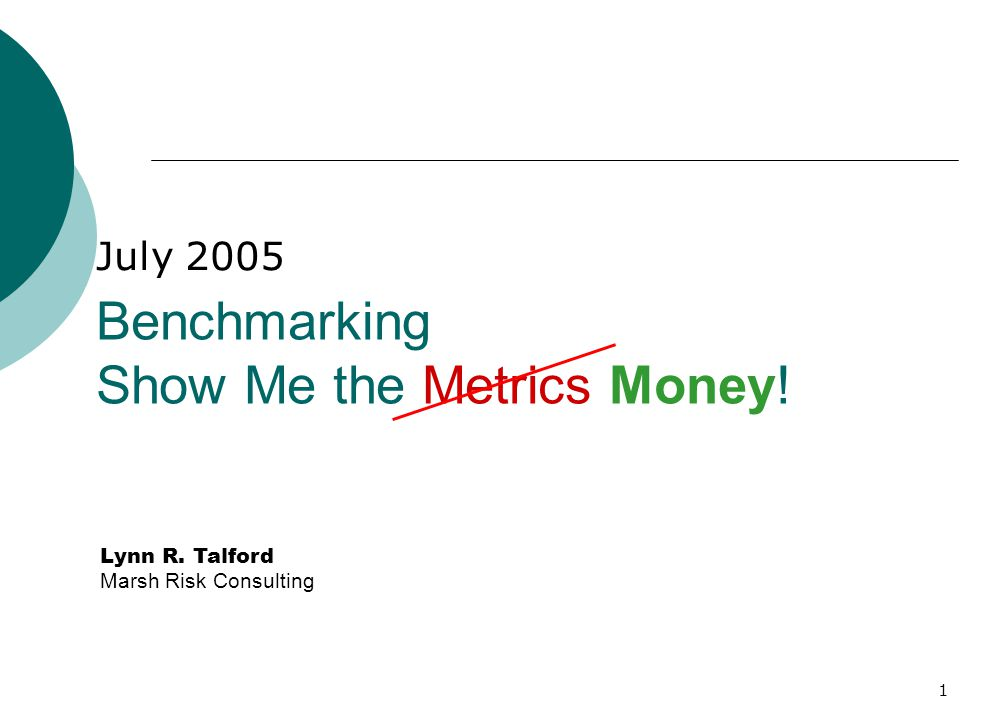 1 Lynn R. Talford Marsh Risk Consulting Benchmarking Show Me the Metrics Money! July 2005