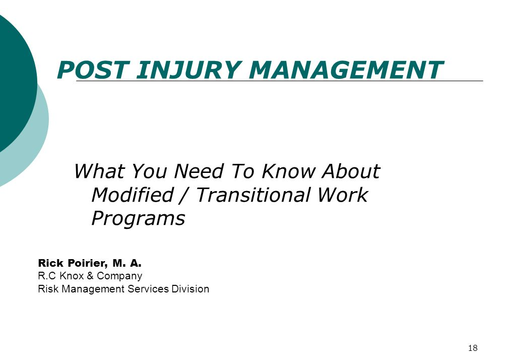 18 POST INJURY MANAGEMENT What You Need To Know About Modified / Transitional Work Programs Rick Poirier, M. A. R.C Knox & Company Risk Management Ser