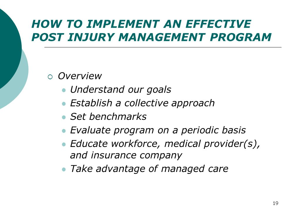 19 HOW TO IMPLEMENT AN EFFECTIVE POST INJURY MANAGEMENT PROGRAM  Overview Understand our goals Establish a collective approach Set benchmarks Evaluat