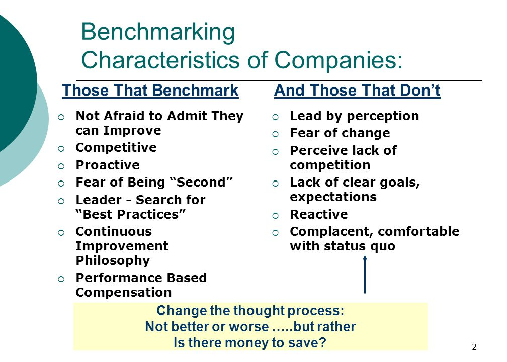 2 Benchmarking Characteristics of Companies: Those That Benchmark  Not Afraid to Admit They can Improve  Competitive  Proactive  Fear of Being Second  Leader - Search for Best Practices  Continuous Improvement Philosophy  Performance Based Compensation And Those That Don't  Lead by perception  Fear of change  Perceive lack of competition  Lack of clear goals, expectations  Reactive  Complacent, comfortable with status quo Change the thought process: Not better or worse …..but rather Is there money to save?