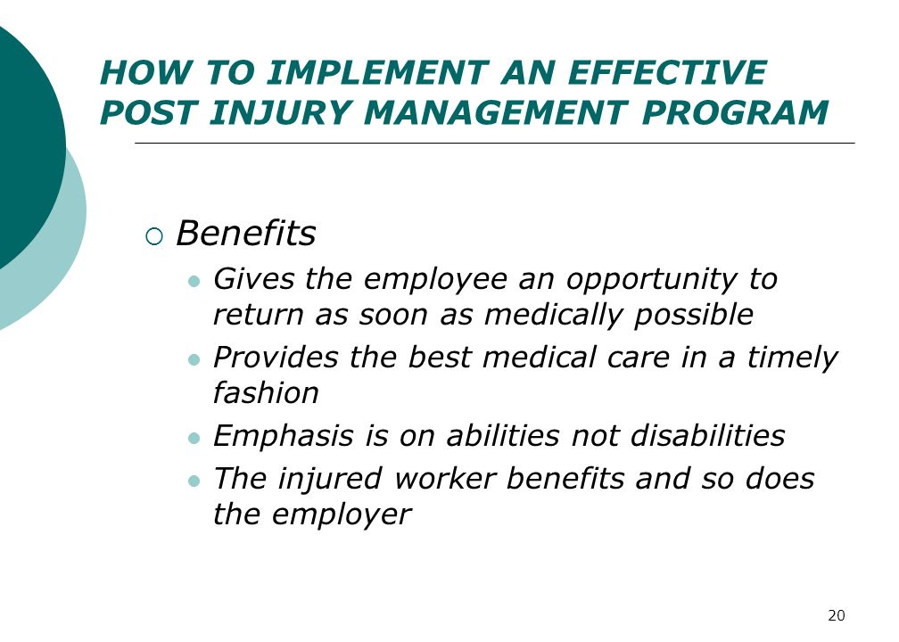 20 HOW TO IMPLEMENT AN EFFECTIVE POST INJURY MANAGEMENT PROGRAM  Benefits Gives the employee an opportunity to return as soon as medically possible Provides the best medical care in a timely fashion Emphasis is on abilities not disabilities The injured worker benefits and so does the employer
