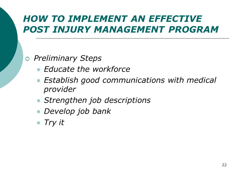 22 HOW TO IMPLEMENT AN EFFECTIVE POST INJURY MANAGEMENT PROGRAM  Preliminary Steps Educate the workforce Establish good communications with medical provider Strengthen job descriptions Develop job bank Try it
