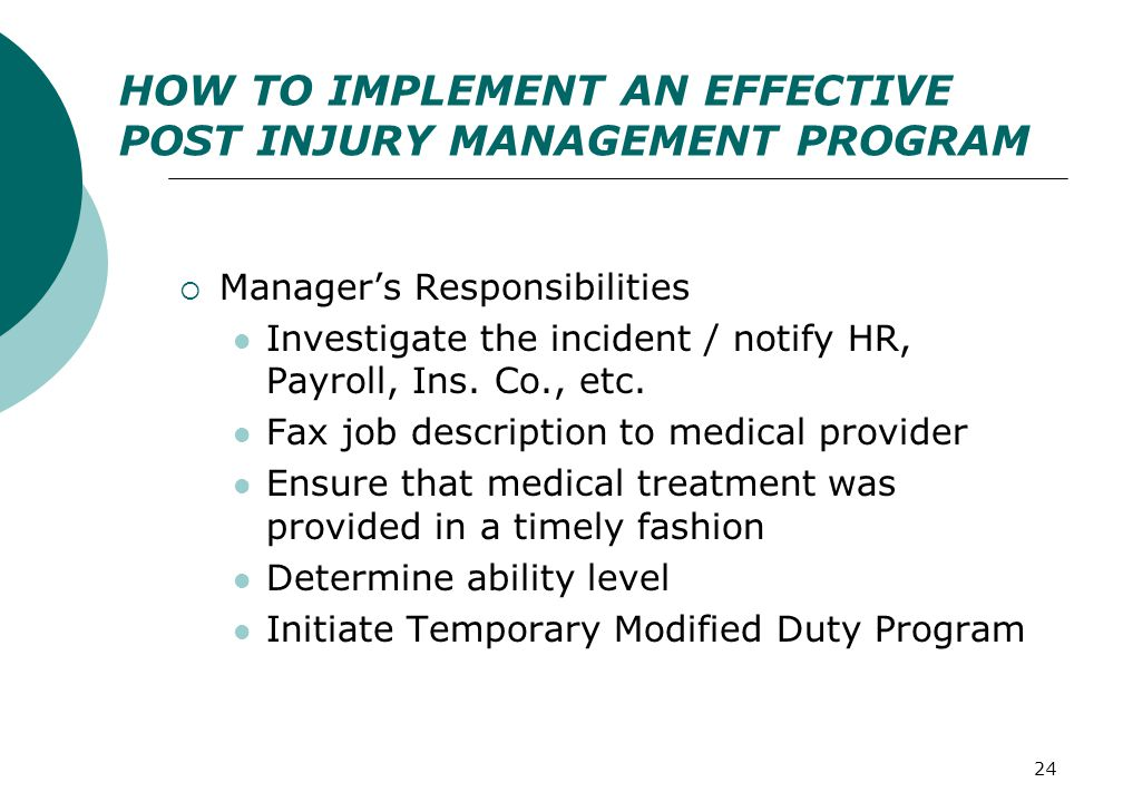 24 HOW TO IMPLEMENT AN EFFECTIVE POST INJURY MANAGEMENT PROGRAM  Manager's Responsibilities Investigate the incident / notify HR, Payroll, Ins.