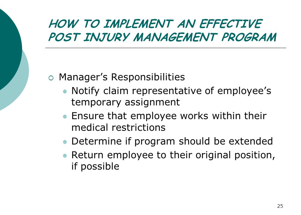 25 HOW TO IMPLEMENT AN EFFECTIVE POST INJURY MANAGEMENT PROGRAM  Manager's Responsibilities Notify claim representative of employee's temporary assignment Ensure that employee works within their medical restrictions Determine if program should be extended Return employee to their original position, if possible