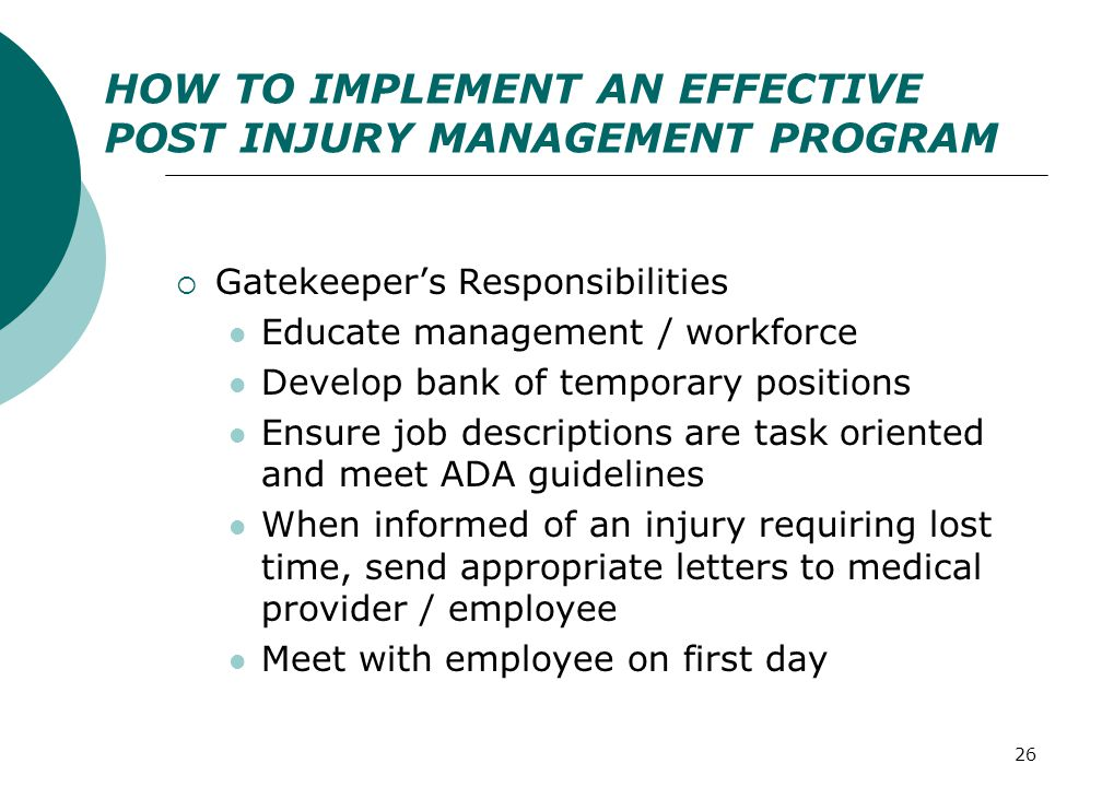 26 HOW TO IMPLEMENT AN EFFECTIVE POST INJURY MANAGEMENT PROGRAM  Gatekeeper's Responsibilities Educate management / workforce Develop bank of temporary positions Ensure job descriptions are task oriented and meet ADA guidelines When informed of an injury requiring lost time, send appropriate letters to medical provider / employee Meet with employee on first day