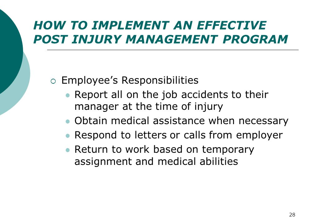 28 HOW TO IMPLEMENT AN EFFECTIVE POST INJURY MANAGEMENT PROGRAM  Employee's Responsibilities Report all on the job accidents to their manager at the time of injury Obtain medical assistance when necessary Respond to letters or calls from employer Return to work based on temporary assignment and medical abilities