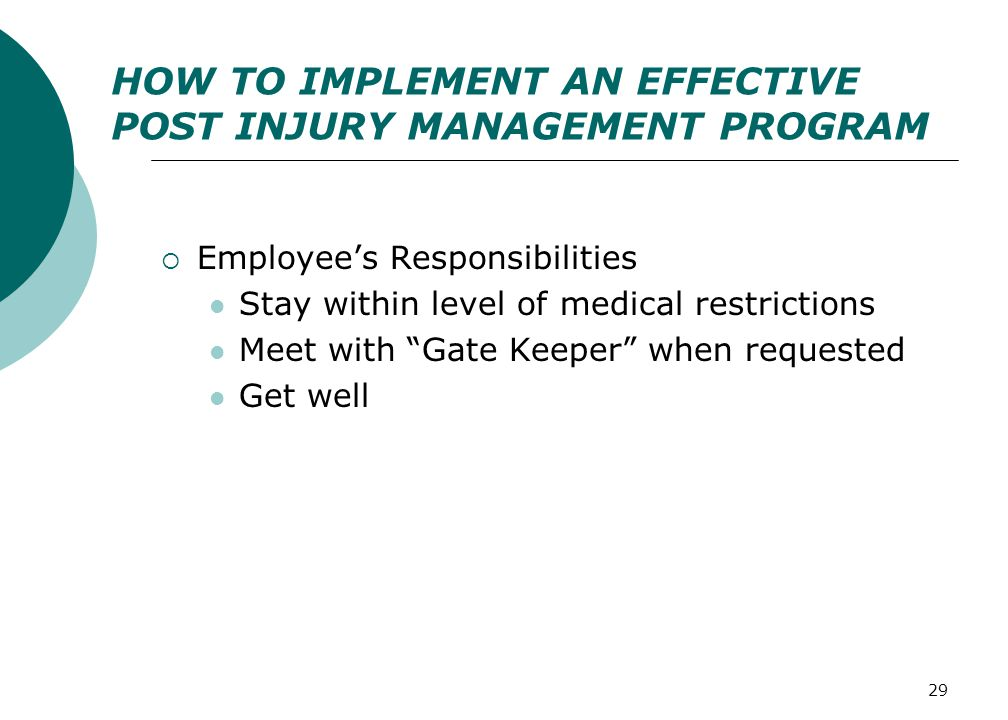 "29 HOW TO IMPLEMENT AN EFFECTIVE POST INJURY MANAGEMENT PROGRAM  Employee's Responsibilities Stay within level of medical restrictions Meet with ""Gat"