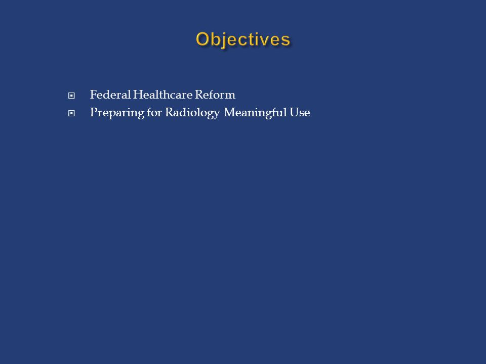 Objectives  Federal Healthcare Reform  Preparing for Radiology Meaningful Use