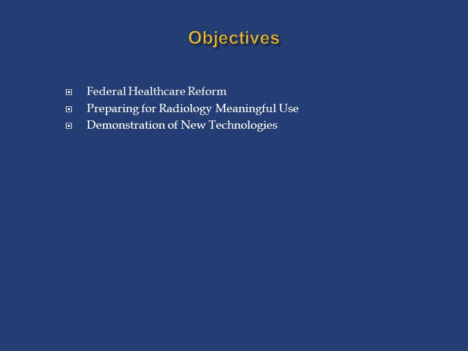 Objectives  Federal Healthcare Reform  Preparing for Radiology Meaningful Use  Demonstration of New Technologies