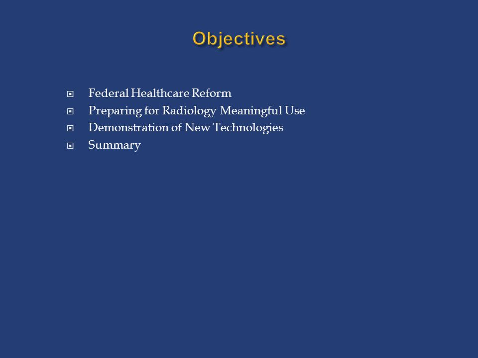 Objectives  Federal Healthcare Reform  Preparing for Radiology Meaningful Use  Demonstration of New Technologies  Summary