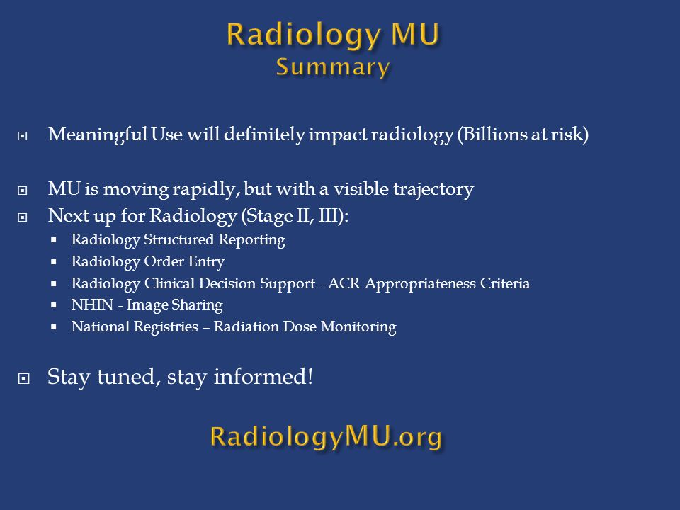  Meaningful Use will definitely impact radiology (Billions at risk)  MU is moving rapidly, but with a visible trajectory  Next up for Radiology (St